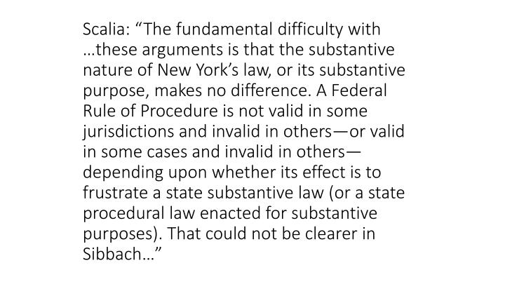"Scalia: ""The fundamental difficulty with …these arguments is that the substantive nature of New York's law, or its substantive purpose, makes no difference. A Federal Rule of Procedure is not valid in some jurisdictions and invalid in others—or valid in some cases and invalid in others—depending upon whether its effect is to frustrate a state substantive law (or a state procedural law enacted for substantive purposes). That could not be clearer in Sibbach…"""