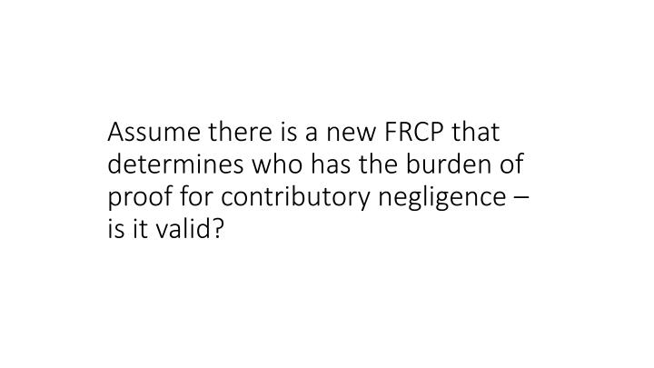 Assume there is a new FRCP that determines who has the burden of proof for contributory negligence – is it valid?