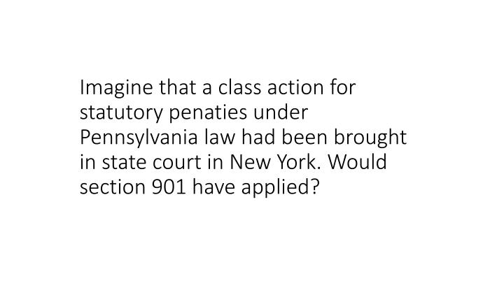 Imagine that a class action for statutory penaties under Pennsylvania law had been brought in state court in New York. Would section 901 have applied?