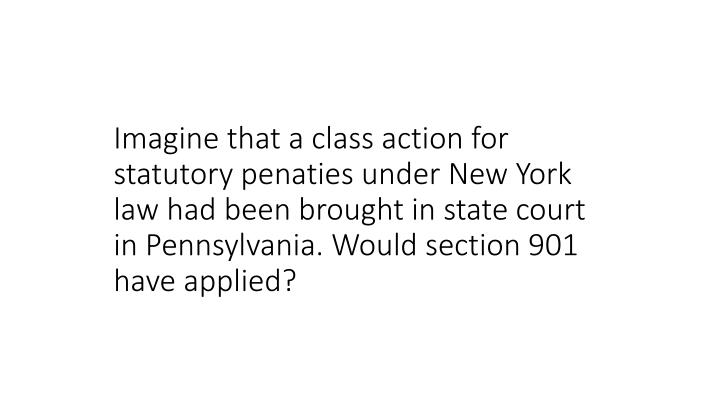 Imagine that a class action for statutory penaties under New York law had been brought in state court in Pennsylvania. Would section 901 have applied?