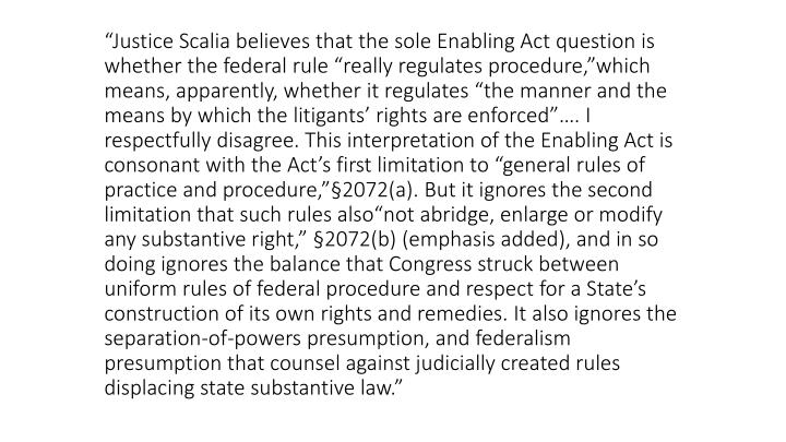 """Justice Scalia believes that the sole Enabling Act question is whether the federal rule ""really regulates procedure,""which means, apparently, whether it regulates ""the manner and the means by which the litigants' rights are enforced""…. I respectfully disagree. This interpretation of the Enabling Act is consonant with the Act's first limitation to ""general rules of practice and procedure,""§2072(a). But it ignores the second limitation that such rules also""not abridge, enlarge or modify any substantive right,"" §2072(b) (emphasis added), and in so doing ignores the balance that Congress struck between uniform rules of federal procedure and respect for a State's construction of its own rights and remedies. It also ignores the separation-of-powers presumption, and federalism presumption that counsel against judicially created rules displacing state substantive law."""