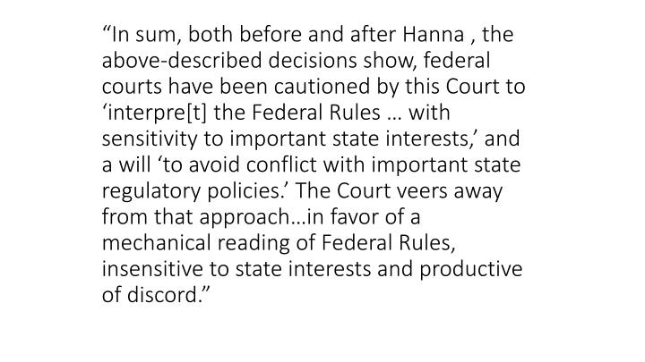 """In sum, both before and after Hanna , the above-described decisions show, federal courts have been cautioned by this Court to 'interpre[t] the Federal Rules … with sensitivity to important state interests,' and a will 'to avoid conflict with important state regulatory policies.' The Court veers away from that approach…in favor of a mechanical reading of Federal Rules, insensitive to state interests and productive of discord."""