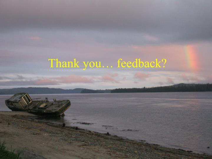 Thank you… feedback?