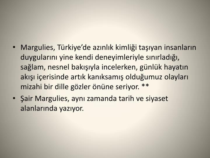 Margulies, Türkiye'de azınlık kimliği taşıyan insanların duygularını yine kendi deneyimleriyle sınırladığı, sağlam, nesnel bakışıyla incelerken, günlük hayatın akışı içerisinde artık kanıksamış olduğumuz olayları mizahi bir dille gözler önüne seriyor.