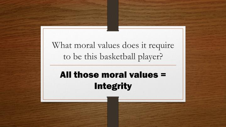 What moral values does it require to be this basketball player?