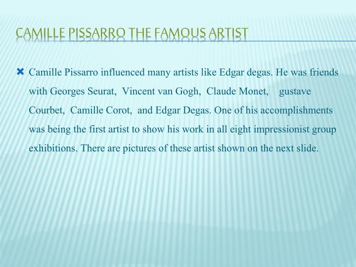 Camille Pissarro influenced many artists like Edgar degas. He was friends with