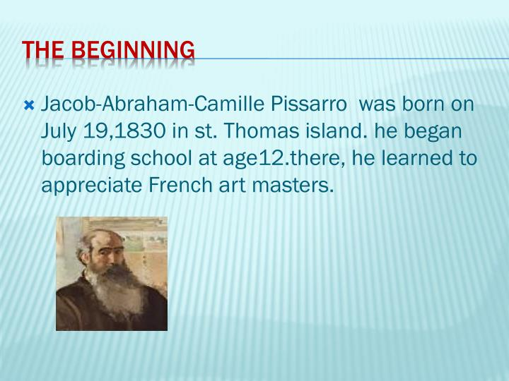 Jacob-Abraham-Camille Pissarro  was born on July 19,1830 in st. Thomas island. he began