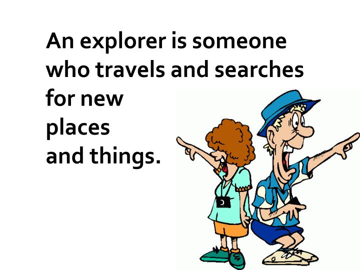 An explorer is someone who travels and searches for new