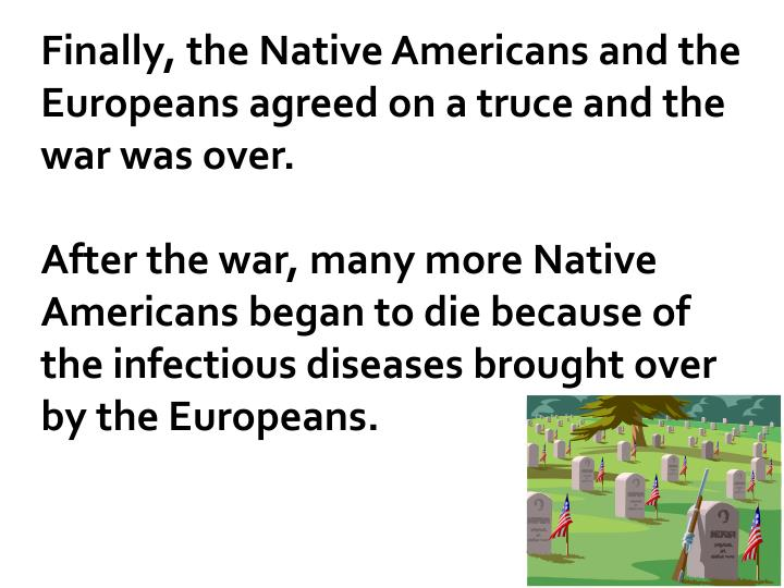Finally, the Native Americans and the Europeans agreed on a truce and the war was over.