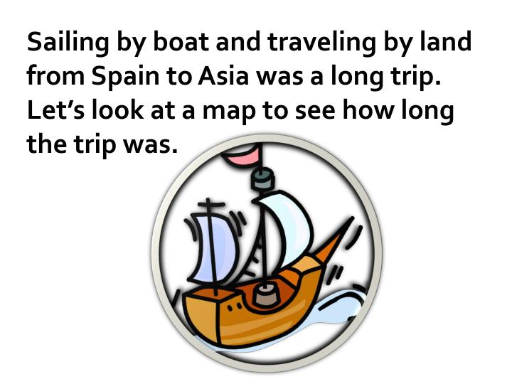 Sailing by boat and traveling by land from Spain to Asia was a long trip.  Let's look at a map to see how long the trip was.