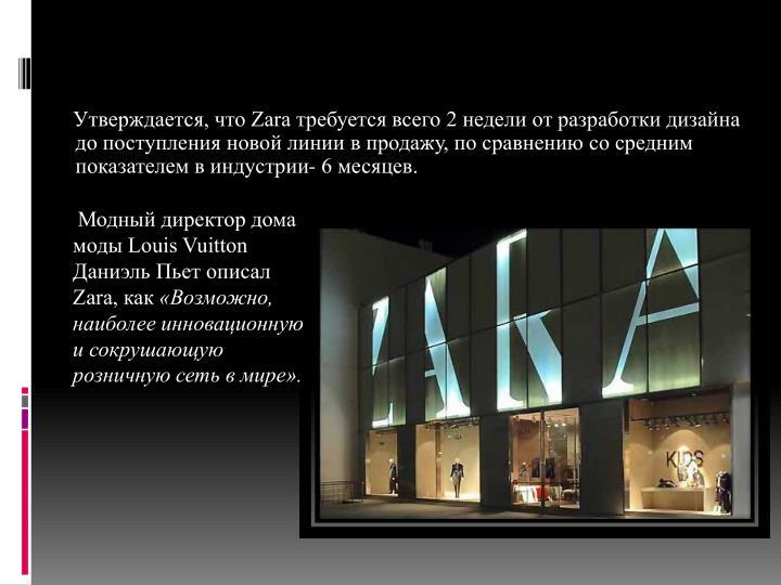 Утверждается, что Zara требуется всего 2 недели от разработки дизайна до поступления новой линии в продажу, по сравнению со средним показателем в индустрии- 6 месяцев.