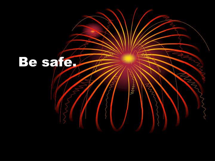 Be safe.