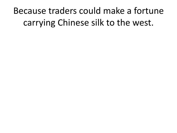 Because traders could make a fortune carrying Chinese silk to the west.