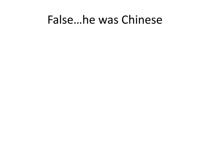 False…he was Chinese