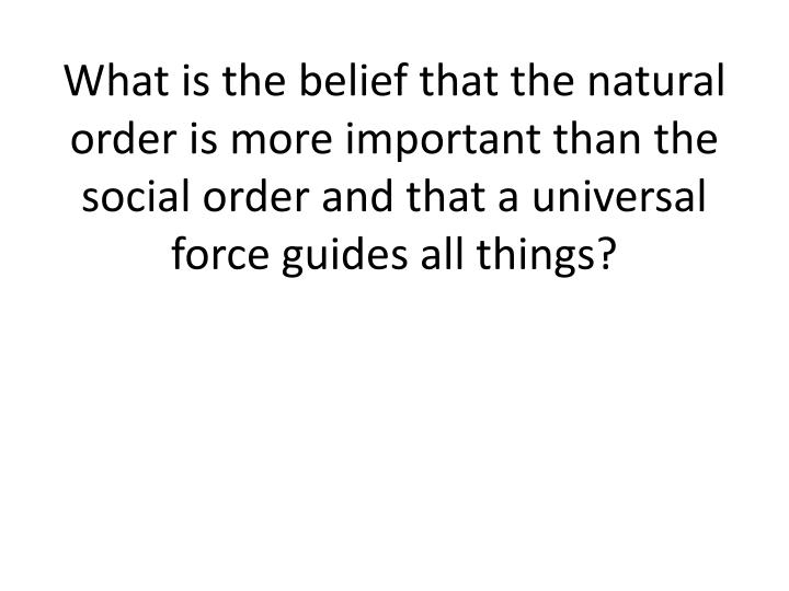 What is the belief that the natural order is more important than the social order and that a universal force guides all things?