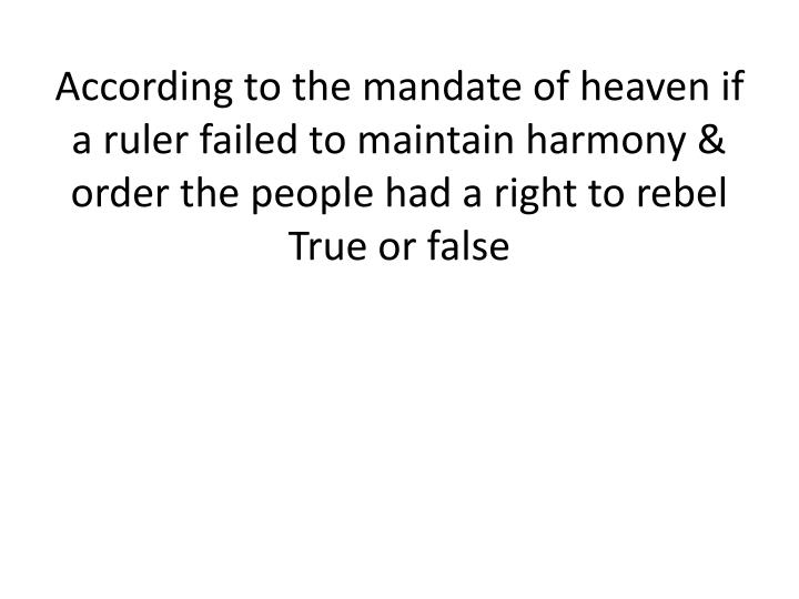 According to the mandate of heaven if a ruler failed to maintain harmony & order the people had a right to rebel
