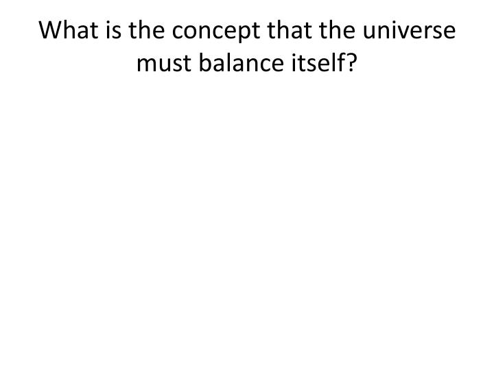 What is the concept that the universe must balance itself?