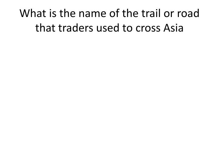 What is the name of the trail or road that traders used to cross Asia