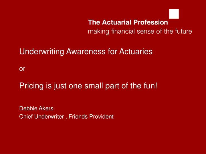 Underwriting awareness for actuaries or pricing is just one small part of the fun