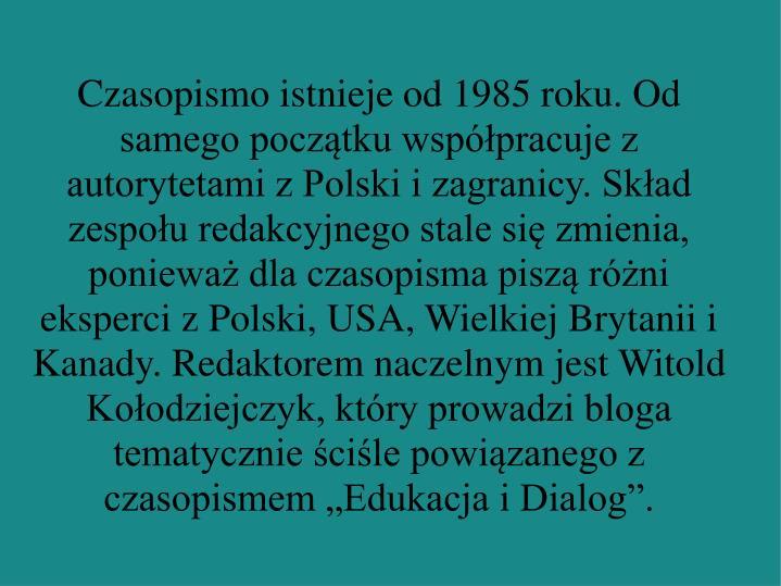 """Czasopismo istnieje od 1985 roku. Od samego początku współpracuje z autorytetami z Polski i zagranicy. Skład zespołu redakcyjnego stale się zmienia, ponieważ dla czasopisma piszą różni eksperci z Polski, USA, Wielkiej Brytanii i Kanady. Redaktorem naczelnym jest Witold Kołodziejczyk, który prowadzi bloga tematycznie ściśle powiązanego z czasopismem """"Edukacja i Dialog""""."""