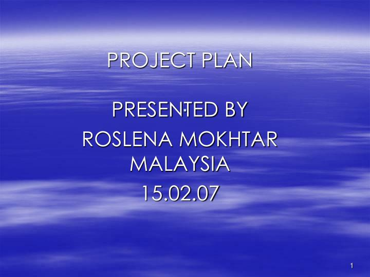 Project plan presented by roslena mokhtar malaysia 15 02 07