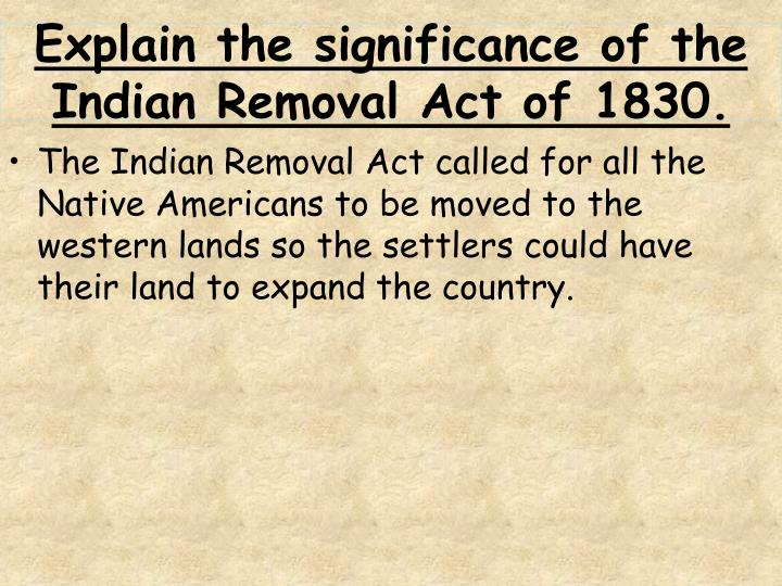 Explain the significance of the Indian Removal Act of 1830.