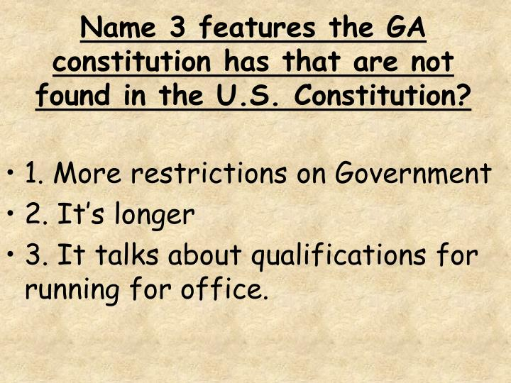 Name 3 features the GA constitution has that are not found in the U.S. Constitution?