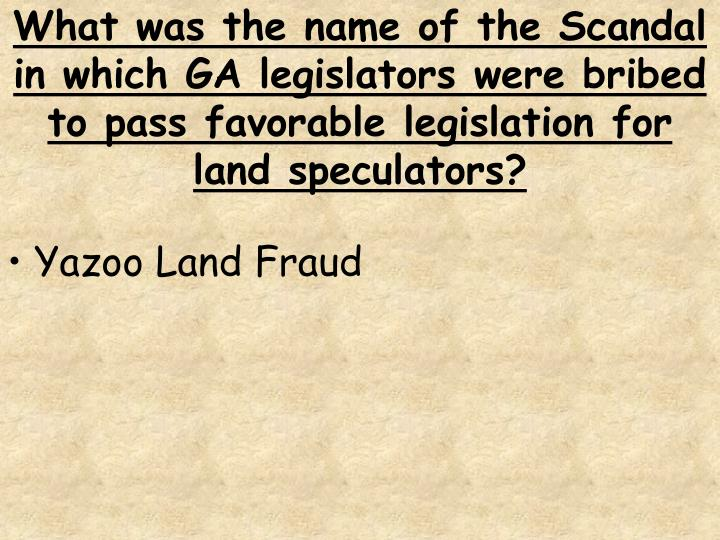 What was the name of the Scandal in which GA legislators were bribed to pass favorable legislation for land speculators?