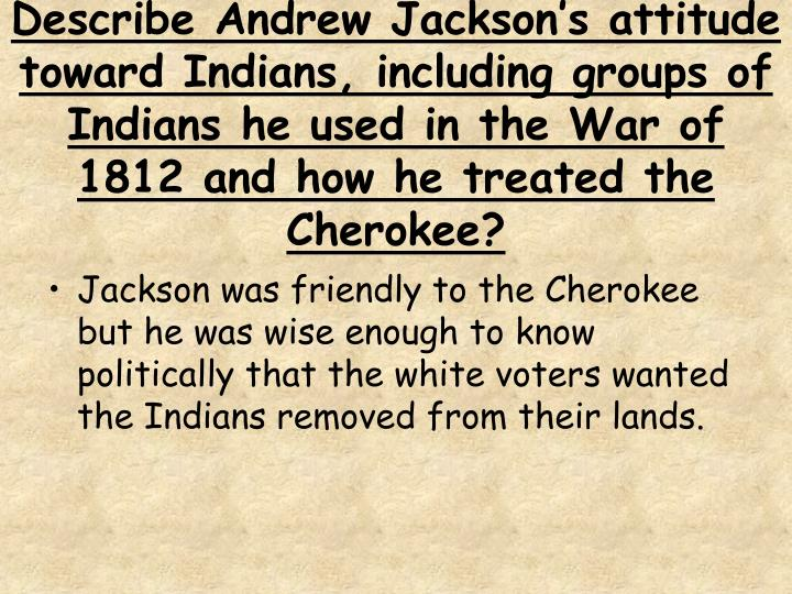 Describe Andrew Jackson's attitude toward Indians, including groups of Indians he used in the War of 1812 and how he treated the Cherokee?