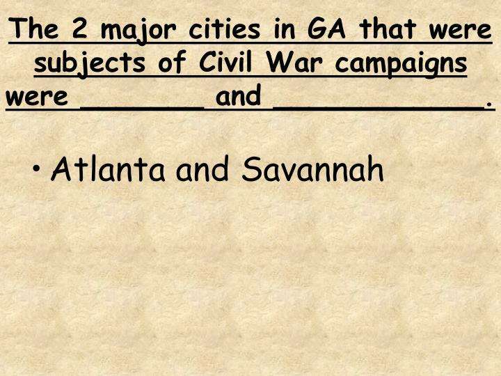 The 2 major cities in GA that were subjects of Civil War campaigns were _______ and ____________.