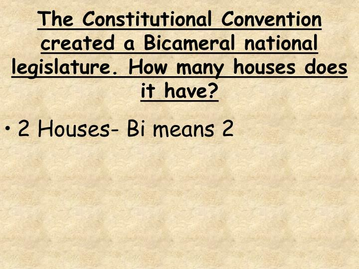 The Constitutional Convention created a Bicameral national legislature. How many houses does it have?