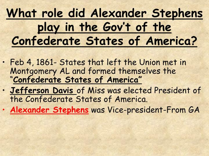 What role did Alexander Stephens play in the Gov't of the Confederate States of America?
