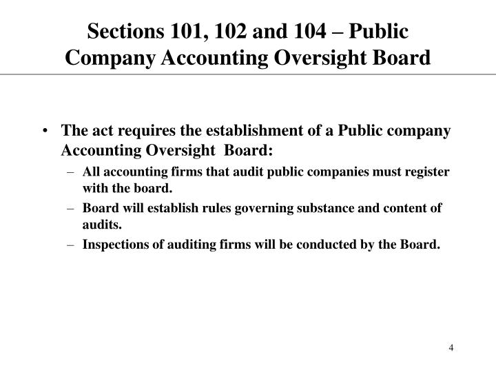 public company accounting oversight board The public company accounting oversight board (pcaob) is a private-sector, nonprofit corporation created by the sarbanes–oxley act of 2002 to oversee the audits of public companies and other issuers in order to protect the interests of investors and further the public interest in the preparation of informative, accurate and independent audit reports.