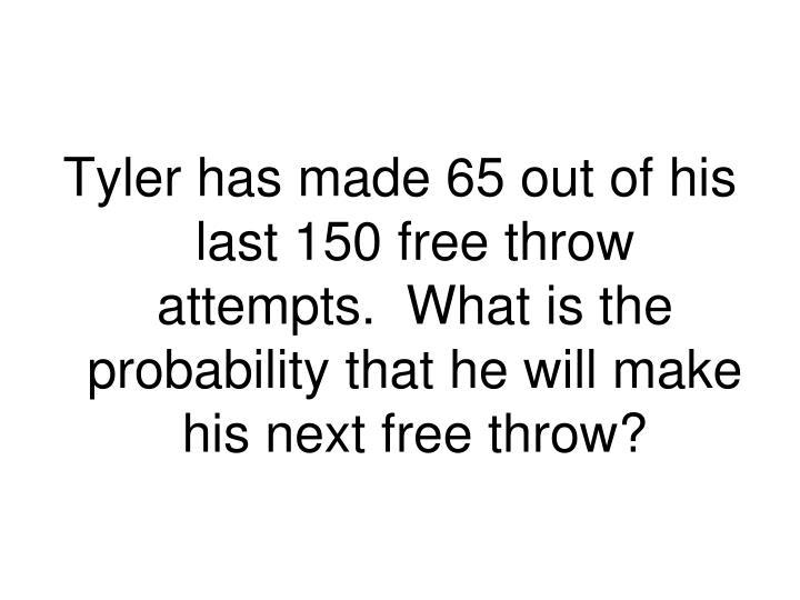 Tyler has made 65 out of his last 150 free throw attempts.  What is the probability that he will make his next free throw?