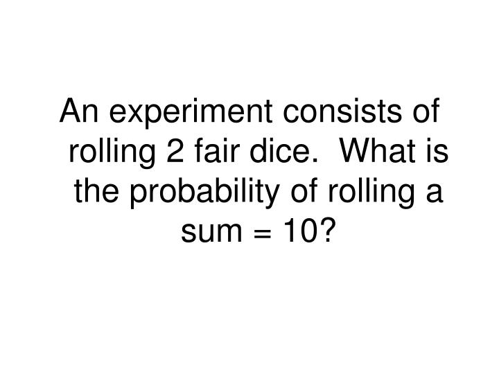 An experiment consists of rolling 2 fair dice.  What is the probability of rolling a sum = 10?