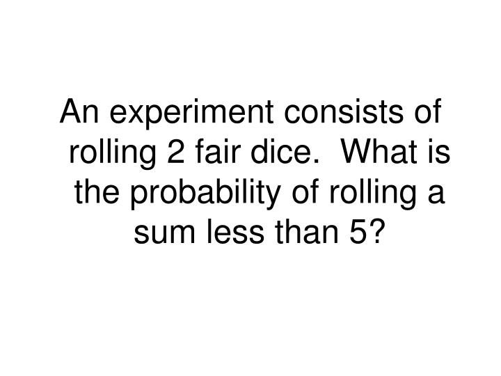 An experiment consists of rolling 2 fair dice.  What is the probability of rolling a sum less than 5?