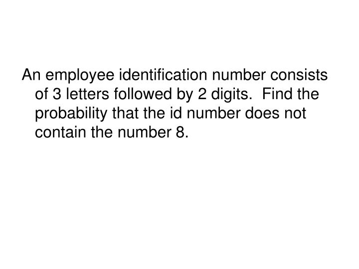 An employee identification number consists of 3 letters followed by 2 digits.  Find the probability that the id number does not contain the number 8.