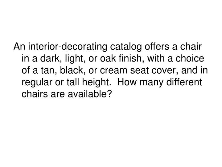 An interior-decorating catalog offers a chair in a dark, light, or oak finish, with a choice of a tan, black, or cream seat cover, and in regular or tall height.  How many different chairs are available?