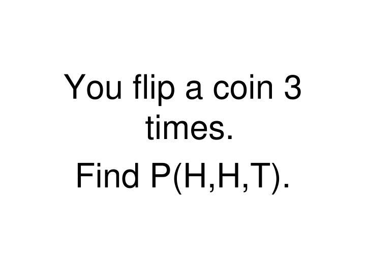You flip a coin 3 times.