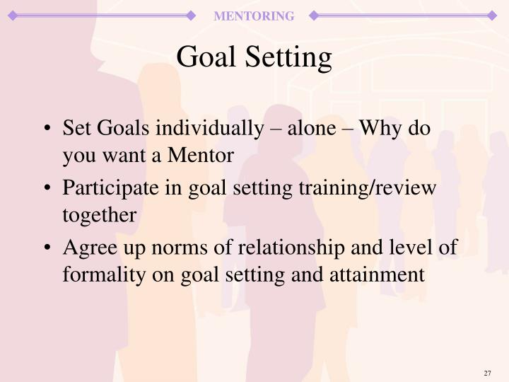 Set Goals individually – alone – Why do you want a Mentor