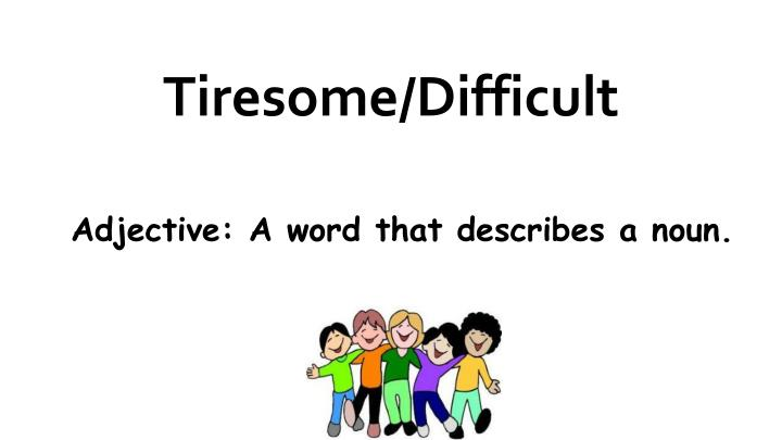 Tiresome/Difficult