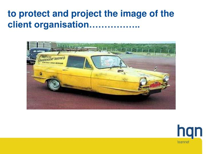 to protect and project the image of the client organisation……………..