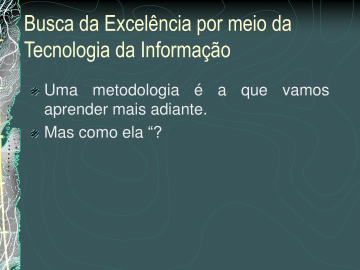 Uma metodologia é a que vamos aprender mais adiante.