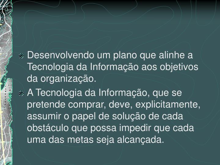 Desenvolvendo um plano que alinhe a Tecnologia da Informação aos objetivos da organização.