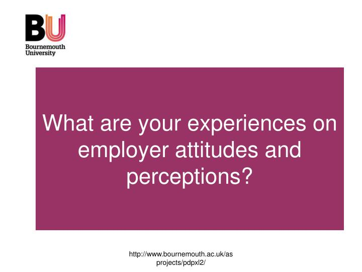 What are you experiences on employer attitudes?