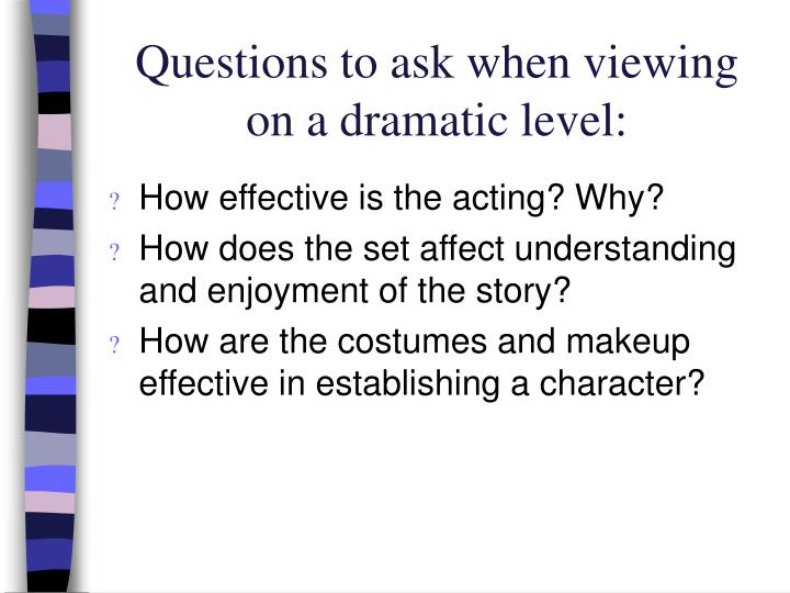 Questions to ask when viewing on a dramatic level: