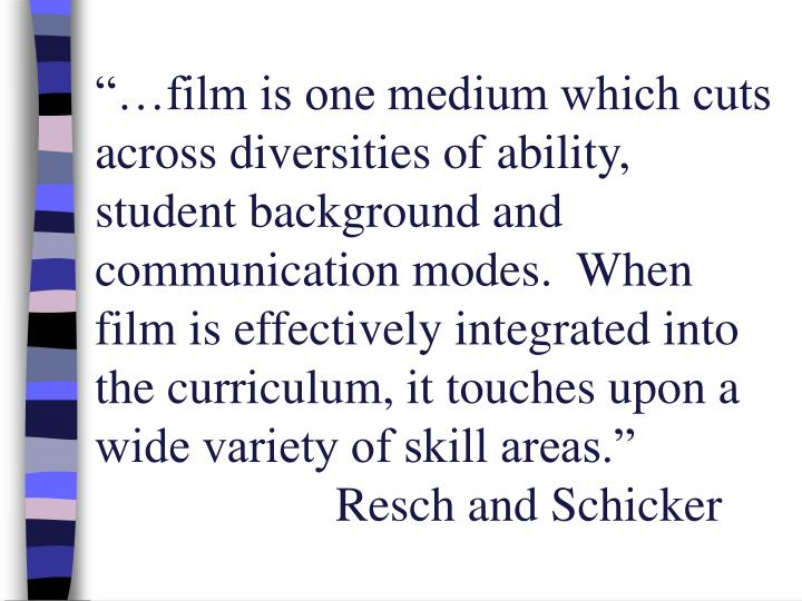 """""""…film is one medium which cuts across diversities of ability, student background and communication modes.  When film is effectively integrated into the curriculum, it touches upon a wide variety of skill areas."""""""