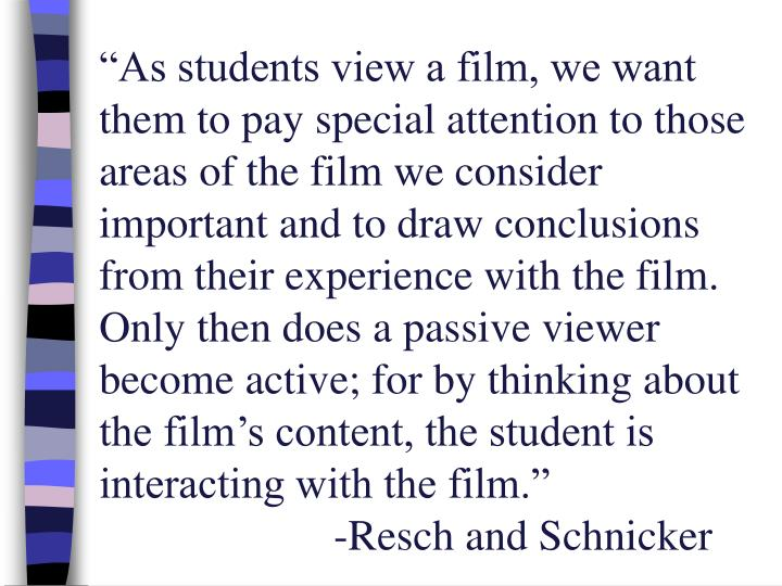 """""""As students view a film, we want them to pay special attention to those areas of the film we consider important and to draw conclusions from their experience with the film.  Only then does a passive viewer become active; for by thinking about the film's content, the student is interacting with the film."""""""