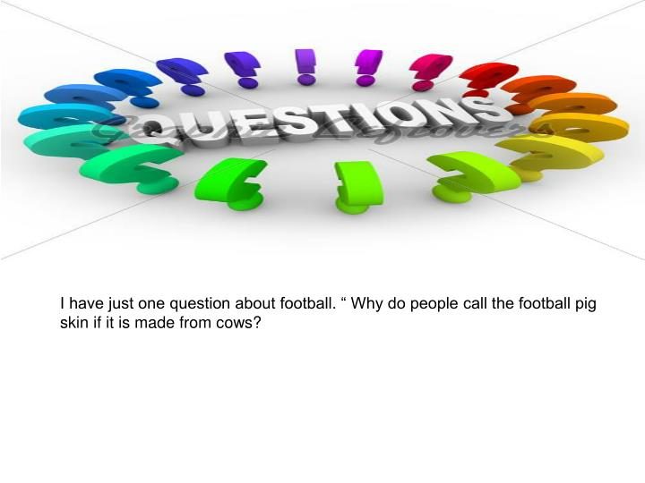 "I have just one question about football. "" Why do people call the football pig skin if it is made from cows?"