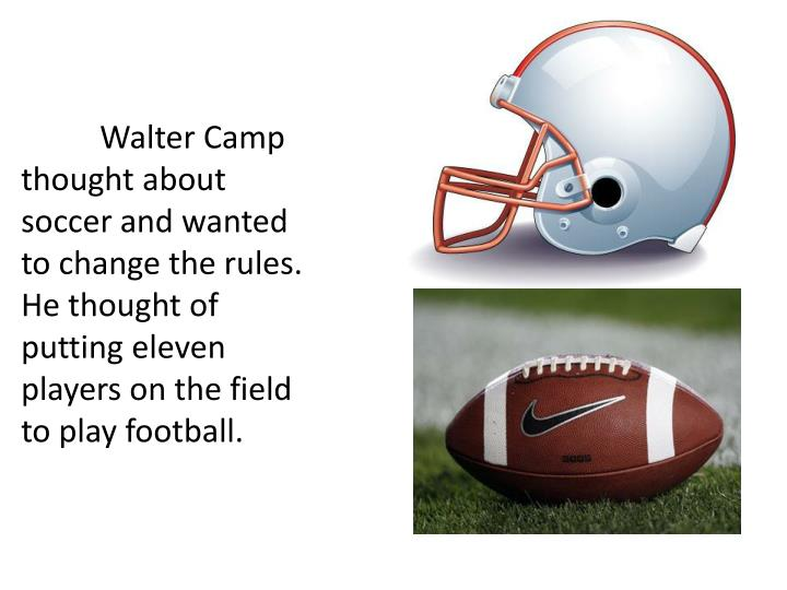Walter Camp thought about soccer and wanted to change the rules. He thought of